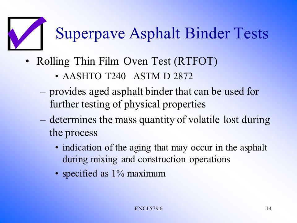 ENCI 579 614 Superpave Asphalt Binder Tests Rolling Thin Film Oven Test (RTFOT) AASHTO T240 ASTM D 2872 –provides aged asphalt binder that can be used