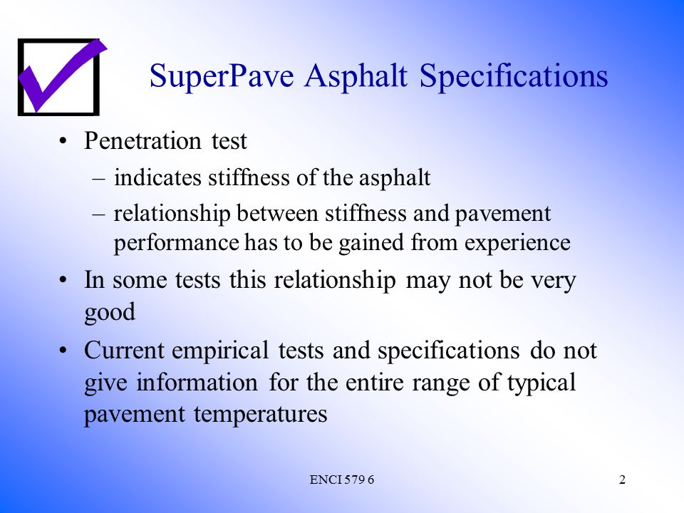 ENCI 579 63 SuperPave Asphalt Specifications Viscosity test –fundamental measure of flow only provides information about higher temperature viscous behavior at the standard test temperatures of 60 C and 135 C Penetration test only describes consistency at a medium temperature of 25 C lower temperature elastic behavior cannot be realistically determined from this data to predict low temperature performance