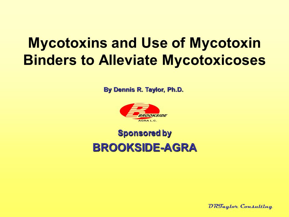DRTaylor Consulting Mycotoxins and Use of Mycotoxin Binders to Alleviate Mycotoxicoses Sponsored by BROOKSIDE-AGRA By Dennis R. Taylor, Ph.D.