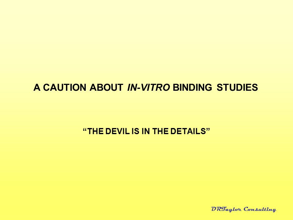"""DRTaylor Consulting """"THE DEVIL IS IN THE DETAILS"""" A CAUTION ABOUT IN-VITRO BINDING STUDIES"""