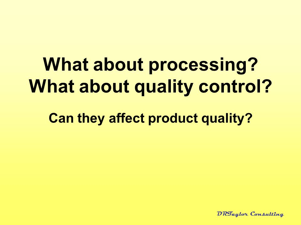 DRTaylor Consulting What about processing? What about quality control? Can they affect product quality?