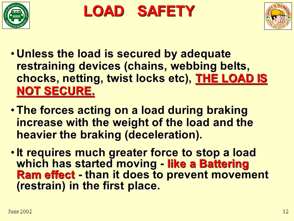 LOAD SAFETY June 200212 Unless the load is secured by adequate restraining devices (chains, webbing belts, chocks, netting, twist locks etc), THE LOAD IS NOT SECURE.Unless the load is secured by adequate restraining devices (chains, webbing belts, chocks, netting, twist locks etc), THE LOAD IS NOT SECURE.