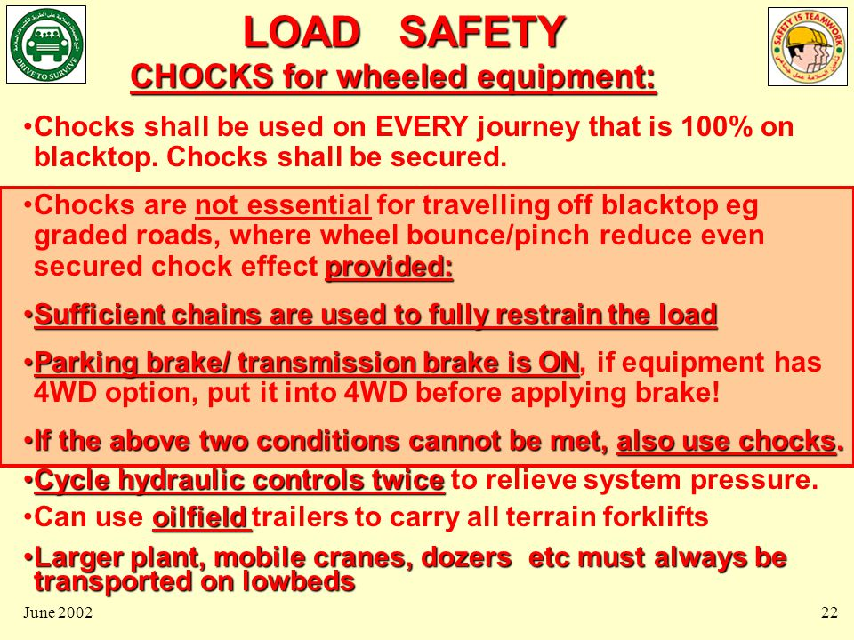 LOAD SAFETY June 200222 CHOCKS for wheeled equipment: Chocks shall be used on EVERY journey that is 100% on blacktop.