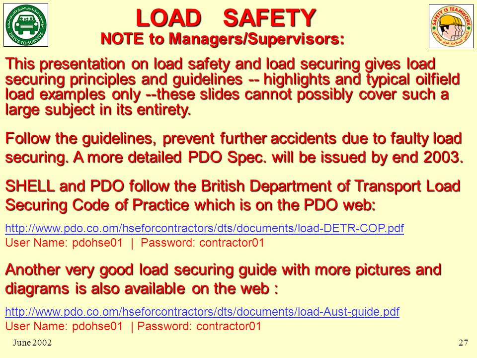LOAD SAFETY June 200227 NOTE to Managers/Supervisors: This presentation on load safety and load securing gives load securing principles and guidelines -- highlights and typical oilfield load examples only --these slides cannot possibly cover such a large subject in its entirety.