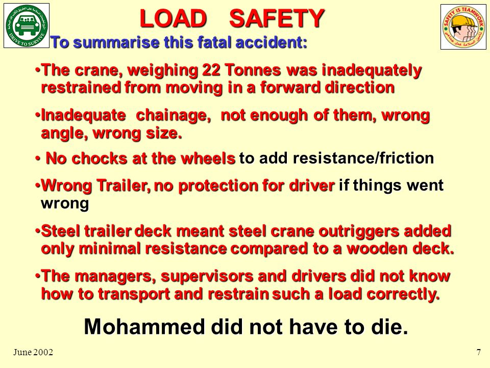 LOAD SAFETY June 20027 To summarise this fatal accident: To summarise this fatal accident: The crane, weighing 22 Tonnes was inadequately restrained from moving in a forward directionThe crane, weighing 22 Tonnes was inadequately restrained from moving in a forward direction Inadequate chainage, not enough of them, wrong angle, wrong size.Inadequate chainage, not enough of them, wrong angle, wrong size.