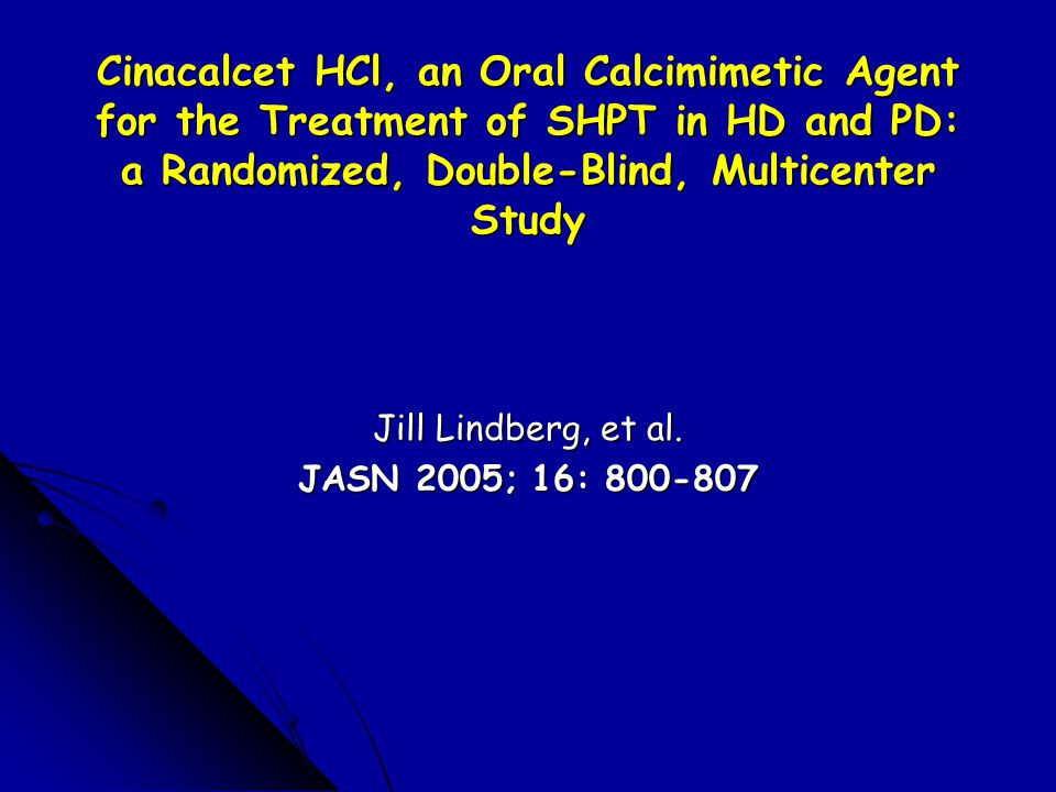 Cinacalcet HCl, an Oral Calcimimetic Agent for the Treatment of SHPT in HD and PD: a Randomized, Double-Blind, Multicenter Study Jill Lindberg, et al.