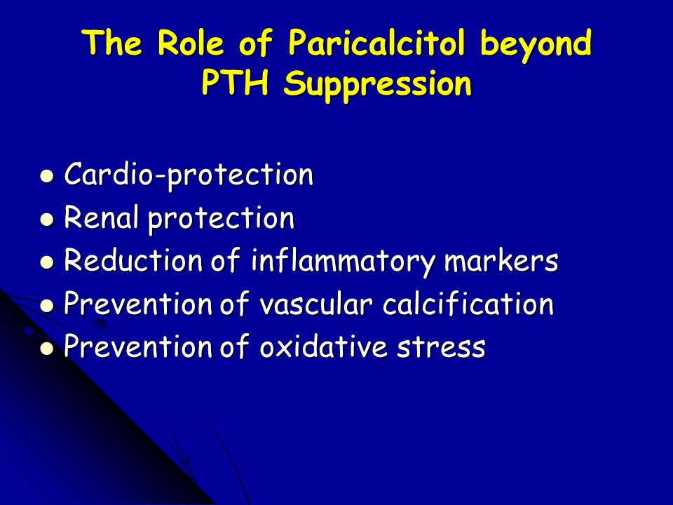 The Role of Paricalcitol beyond PTH Suppression Cardio-protection Cardio-protection Renal protection Renal protection Reduction of inflammatory markers Reduction of inflammatory markers Prevention of vascular calcification Prevention of vascular calcification Prevention of oxidative stress Prevention of oxidative stress