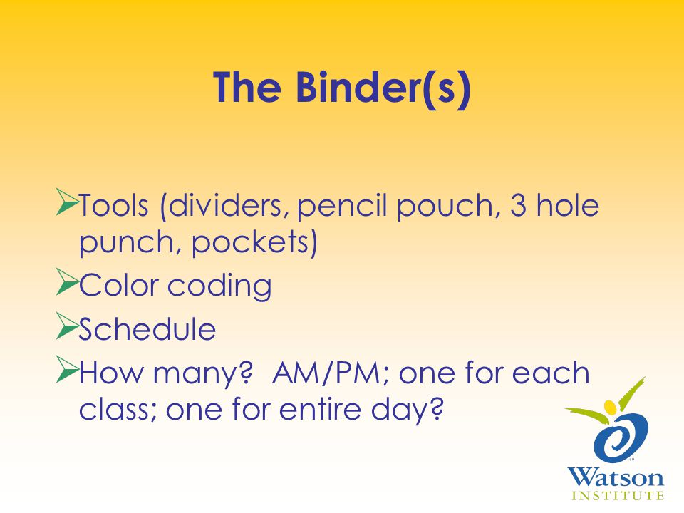 The Binder(s)  Tools (dividers, pencil pouch, 3 hole punch, pockets)  Color coding  Schedule  How many.