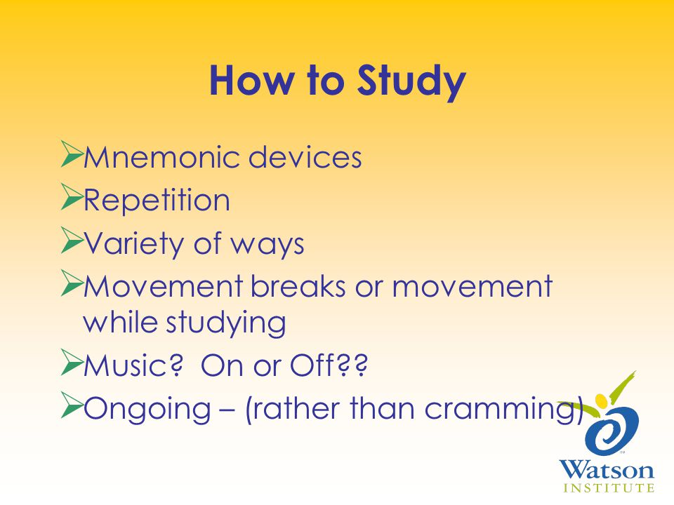 How to Study  Mnemonic devices  Repetition  Variety of ways  Movement breaks or movement while studying  Music.