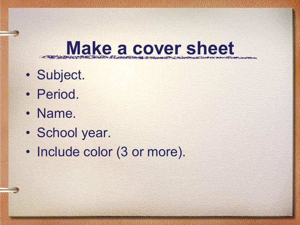 Make a cover sheet Subject. Period. Name. School year. Include color (3 or more).