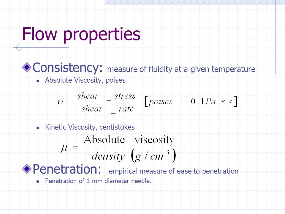 Flow properties Consistency: measure of fluidity at a given temperature Absolute Viscosity, poises Kinetic Viscosity, centistokes Penetration: empiric