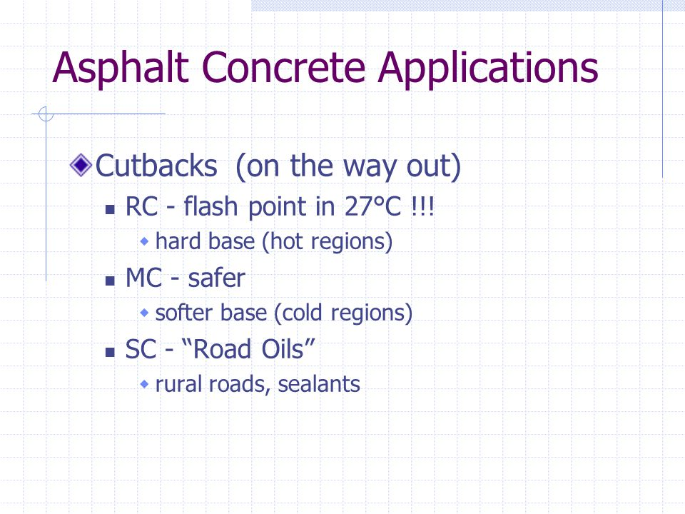 Asphalt Concrete Applications Cutbacks (on the way out) RC - flash point in 27°C !!!  hard base (hot regions) MC - safer  softer base (cold regions)