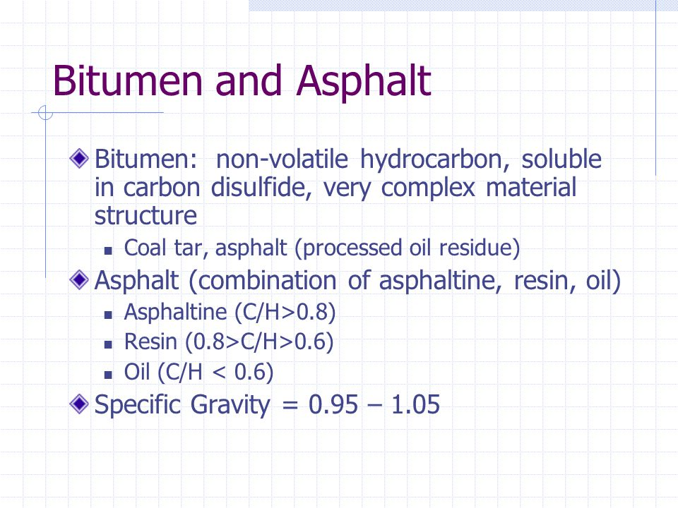 Bitumen and Asphalt Bitumen: non-volatile hydrocarbon, soluble in carbon disulfide, very complex material structure Coal tar, asphalt (processed oil r