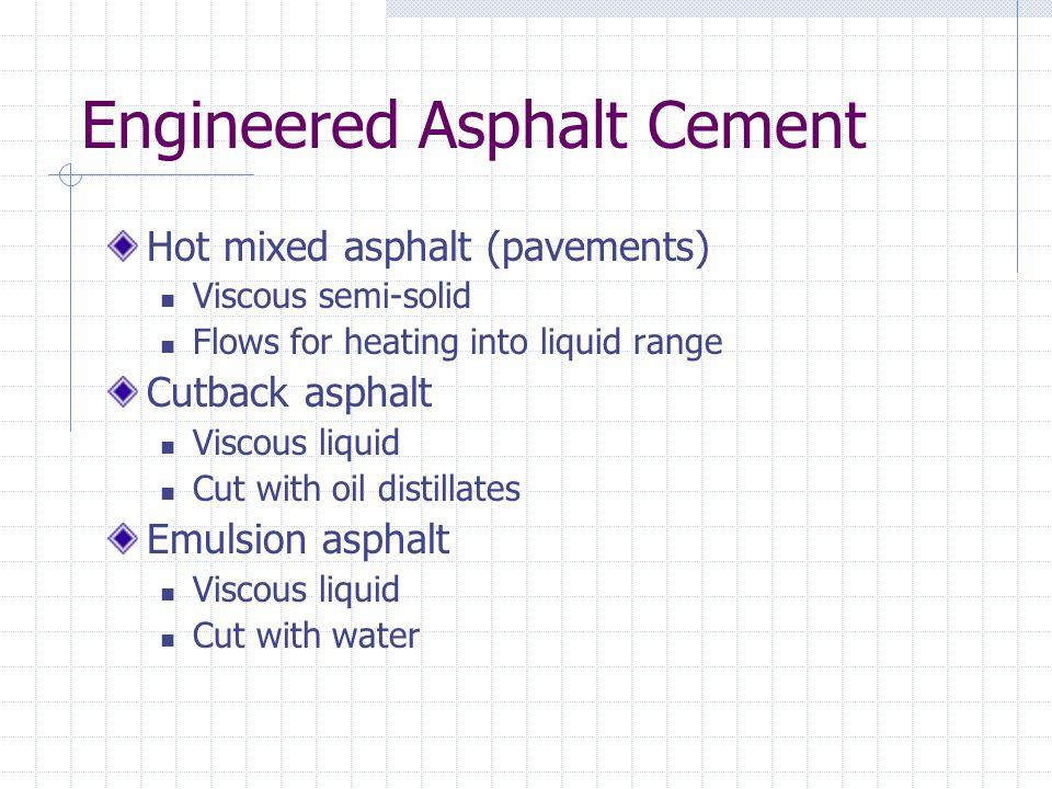 Engineered Asphalt Cement Hot mixed asphalt (pavements) Viscous semi-solid Flows for heating into liquid range Cutback asphalt Viscous liquid Cut with