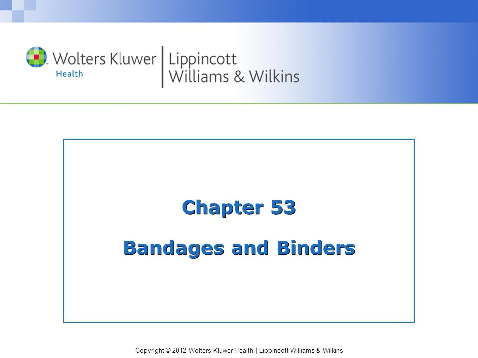Copyright © 2012 Wolters Kluwer Health | Lippincott Williams & Wilkins Bandages Purposes and therapeutic benefits –*To support a limb or joint, a wound or incision –*To support a wound or incision –*To hold dressings, splint, cold pack or warm pack in place, or to hold a pad to absorb drainage –*To immobilize a joint or limb or maintain a limb in a specific position –*To provide compression, to promote venous return or prevent edema or prevent contractures –To shape a stump before fitting a prosthesis –*Wrapped around a clients limbs to provide muscle or joint support or to increase or support circulation