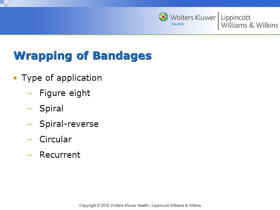 Copyright © 2012 Wolters Kluwer Health | Lippincott Williams & Wilkins Wrapping of Bandages Type of application –Figure eight –Spiral –Spiral-reverse –Circular –Recurrent