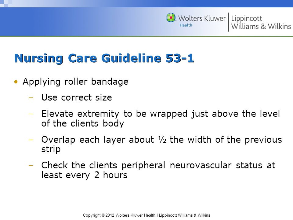 Copyright © 2012 Wolters Kluwer Health | Lippincott Williams & Wilkins Nursing Care Guideline 53-1 Applying roller bandage –Use correct size –Elevate extremity to be wrapped just above the level of the clients body –Overlap each layer about ½ the width of the previous strip –Check the clients peripheral neurovascular status at least every 2 hours