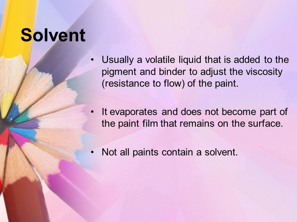 Solvent Usually a volatile liquid that is added to the pigment and binder to adjust the viscosity (resistance to flow) of the paint.