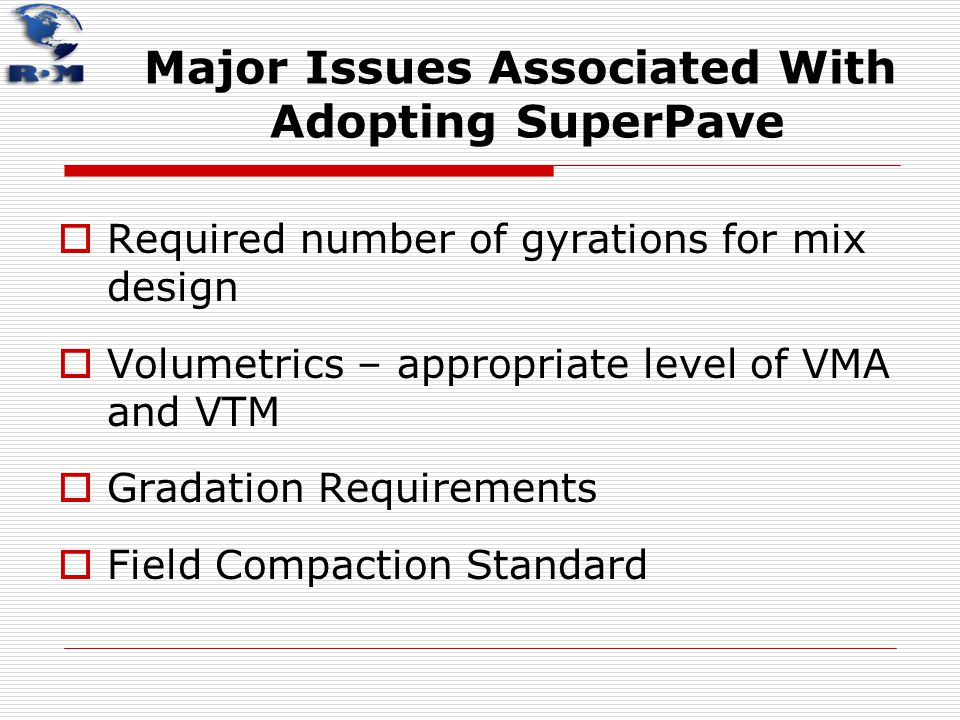 Major Issues Associated With Adopting SuperPave  Required number of gyrations for mix design  Volumetrics – appropriate level of VMA and VTM  Grada