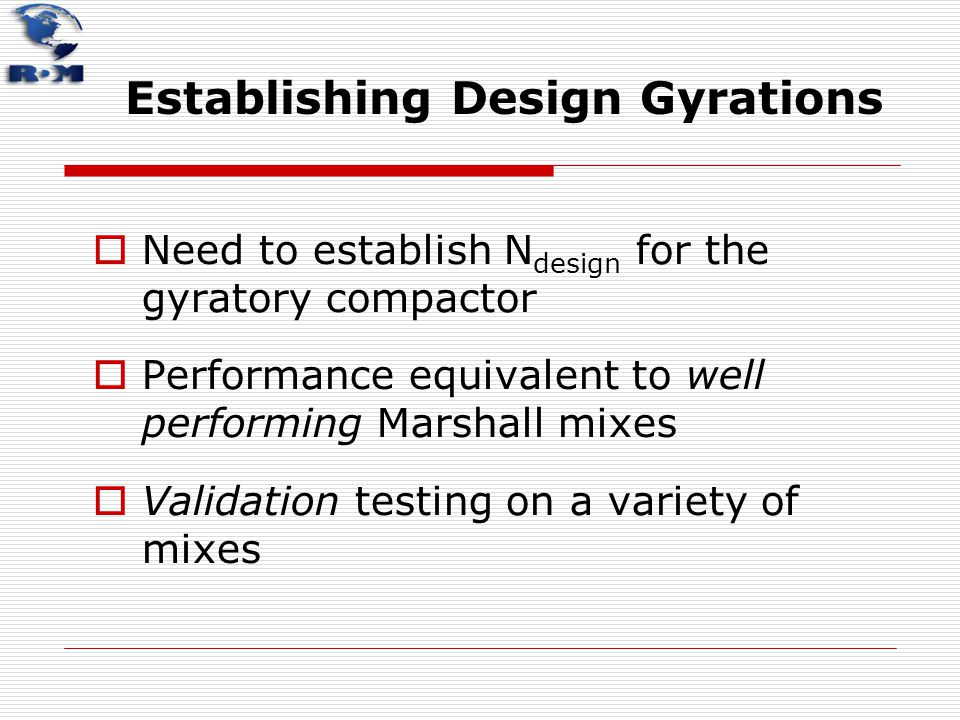 Establishing Design Gyrations  Need to establish N design for the gyratory compactor  Performance equivalent to well performing Marshall mixes  Val