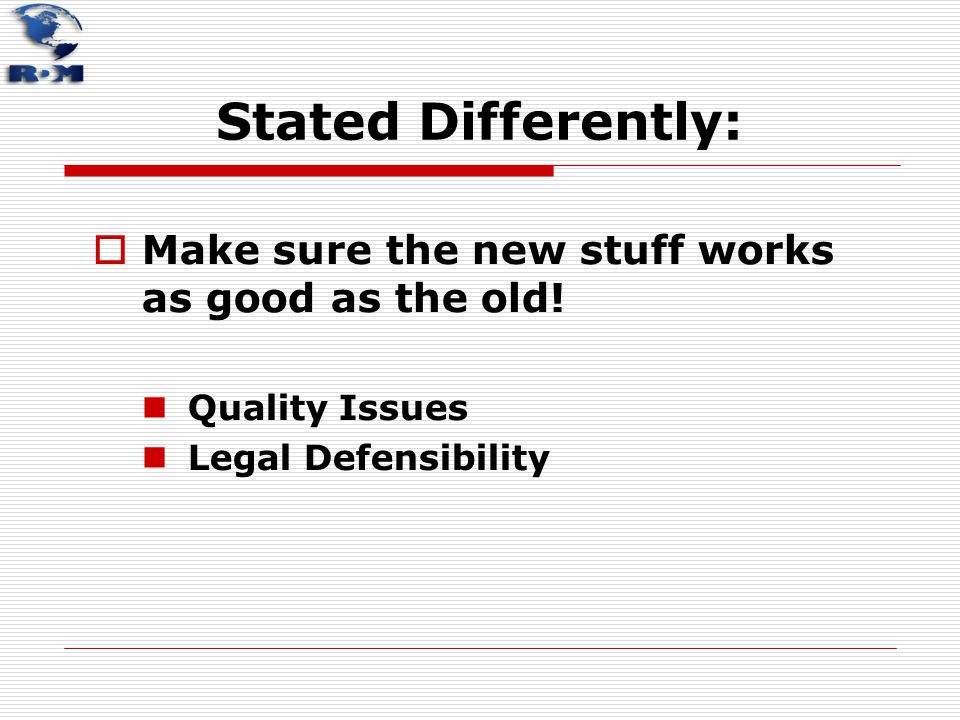 Stated Differently:  Make sure the new stuff works as good as the old! Quality Issues Legal Defensibility