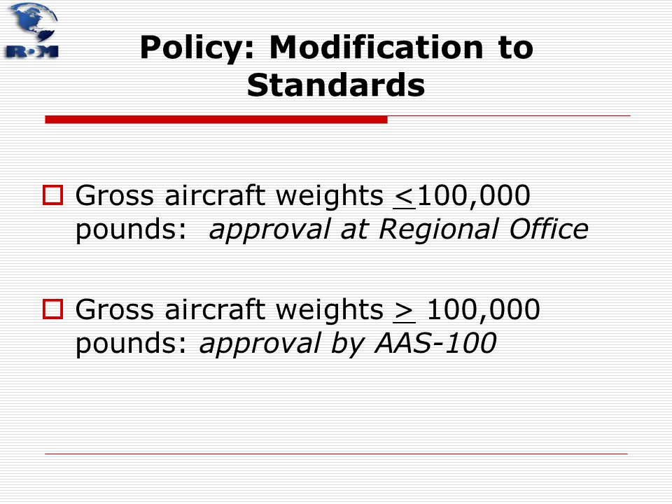 Policy: Modification to Standards  Gross aircraft weights <100,000 pounds: approval at Regional Office  Gross aircraft weights > 100,000 pounds: app