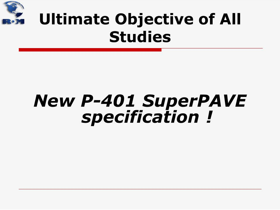 Ultimate Objective of All Studies New P-401 SuperPAVE specification !