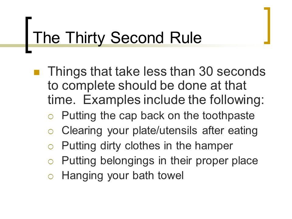The Thirty Second Rule Things that take less than 30 seconds to complete should be done at that time. Examples include the following:  Putting the ca