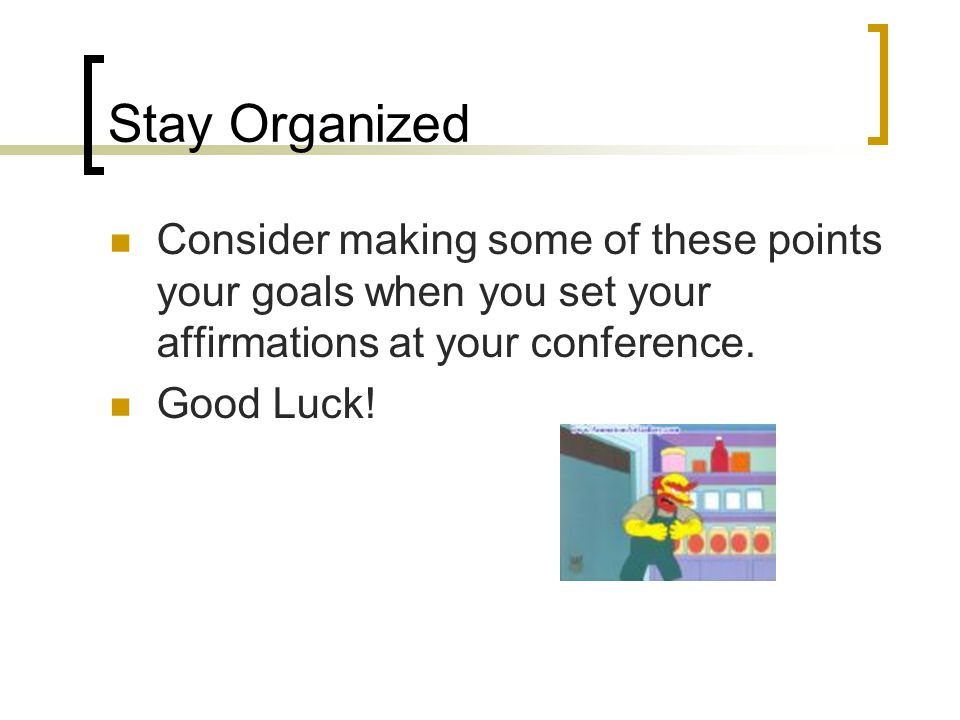 Stay Organized Consider making some of these points your goals when you set your affirmations at your conference. Good Luck!