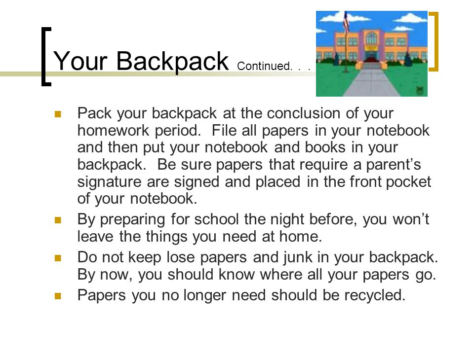 Your Backpack Continued... Pack your backpack at the conclusion of your homework period.