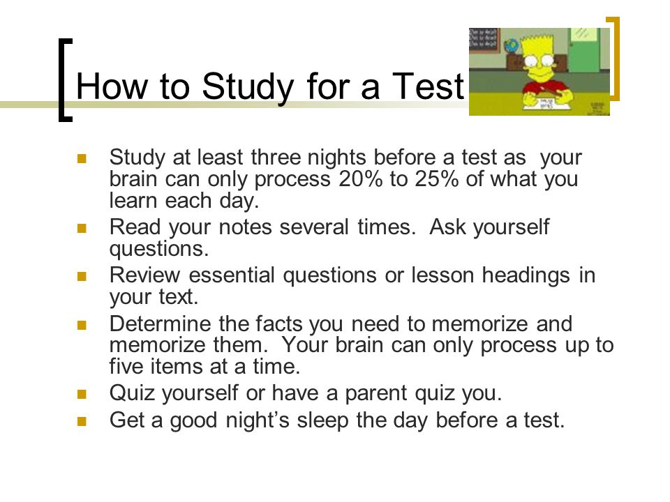 How to Study for a Test Study at least three nights before a test as your brain can only process 20% to 25% of what you learn each day. Read your note
