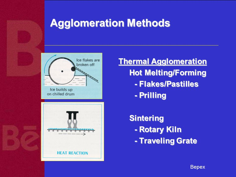 Bepex Agglomeration Methods Thermal Agglomeration Hot Melting/Forming Hot Melting/Forming - Flakes/Pastilles - Flakes/Pastilles - Prilling - Prilling Sintering Sintering - Rotary Kiln - Rotary Kiln - Traveling Grate - Traveling Grate