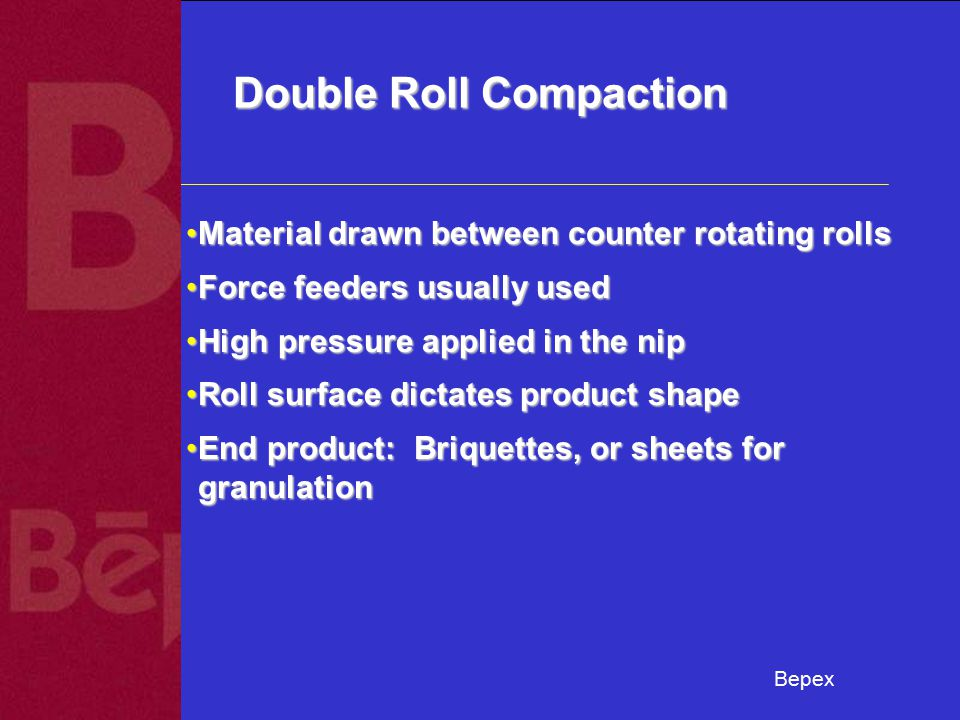 Bepex Double Roll Compaction Material drawn between counter rotating rollsMaterial drawn between counter rotating rolls Force feeders usually usedForce feeders usually used High pressure applied in the nipHigh pressure applied in the nip Roll surface dictates product shapeRoll surface dictates product shape End product: Briquettes, or sheets for granulationEnd product: Briquettes, or sheets for granulation