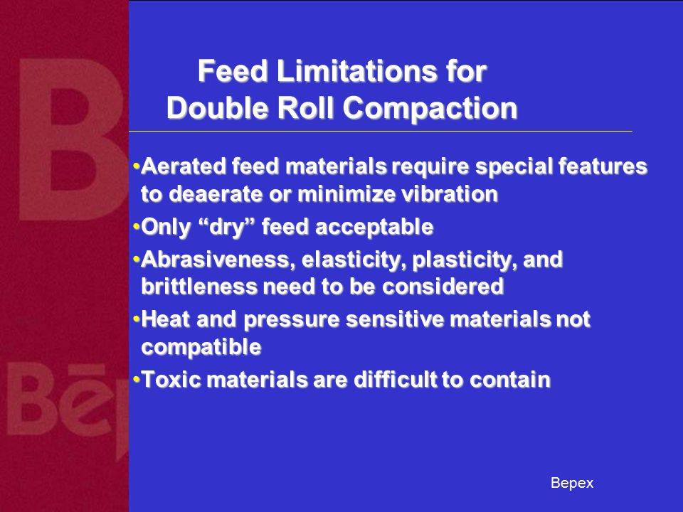 Bepex Feed Limitations for Double Roll Compaction Aerated feed materials require special features to deaerate or minimize vibrationAerated feed materials require special features to deaerate or minimize vibration Only dry feed acceptableOnly dry feed acceptable Abrasiveness, elasticity, plasticity, and brittleness need to be consideredAbrasiveness, elasticity, plasticity, and brittleness need to be considered Heat and pressure sensitive materials not compatibleHeat and pressure sensitive materials not compatible Toxic materials are difficult to containToxic materials are difficult to contain