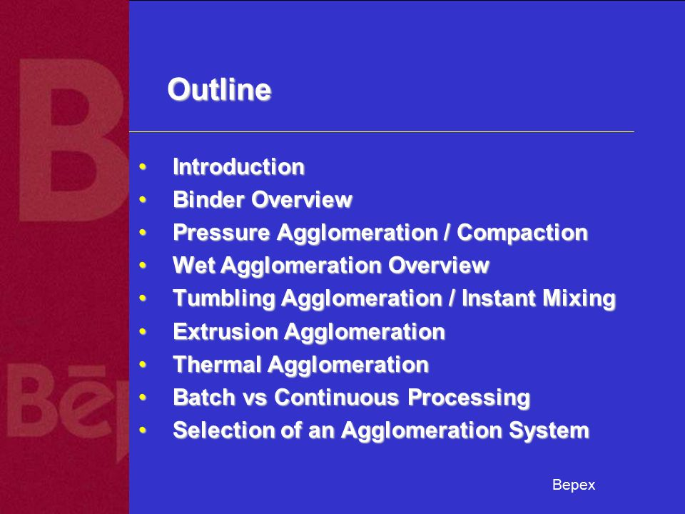Bepex Outline IntroductionIntroduction Binder OverviewBinder Overview Pressure Agglomeration / CompactionPressure Agglomeration / Compaction Wet Agglomeration OverviewWet Agglomeration Overview Tumbling Agglomeration / Instant MixingTumbling Agglomeration / Instant Mixing Extrusion AgglomerationExtrusion Agglomeration Thermal AgglomerationThermal Agglomeration Batch vs Continuous ProcessingBatch vs Continuous Processing Selection of an Agglomeration SystemSelection of an Agglomeration System