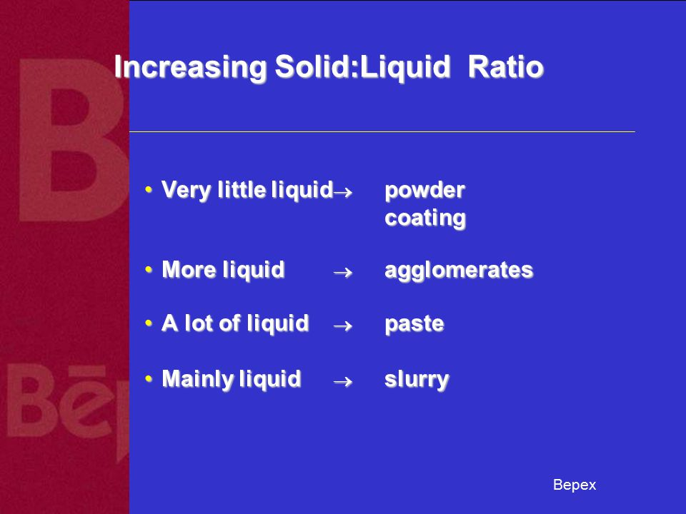 Bepex Increasing Solid:Liquid Ratio Very little liquid  powder coatingVery little liquid  powder coating More liquid  agglomeratesMore liquid  agglomerates A lot of liquid   pasteA lot of liquid   paste Mainly liquid  slurryMainly liquid  slurry