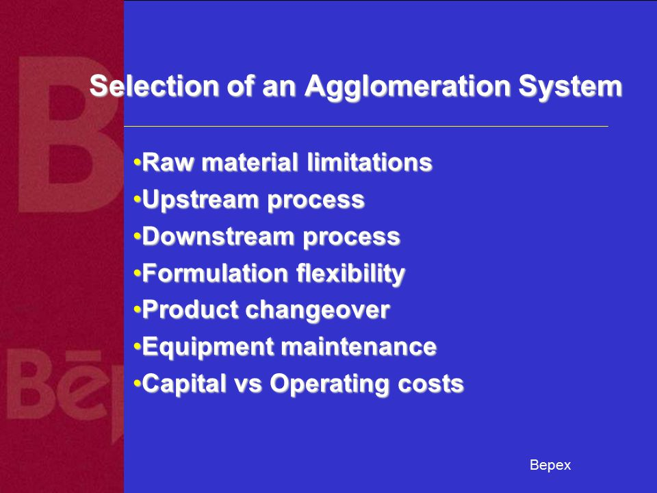 Bepex Selection of an Agglomeration System Raw material limitationsRaw material limitations Upstream processUpstream process Downstream processDownstream process Formulation flexibilityFormulation flexibility Product changeoverProduct changeover Equipment maintenanceEquipment maintenance Capital vs Operating costsCapital vs Operating costs