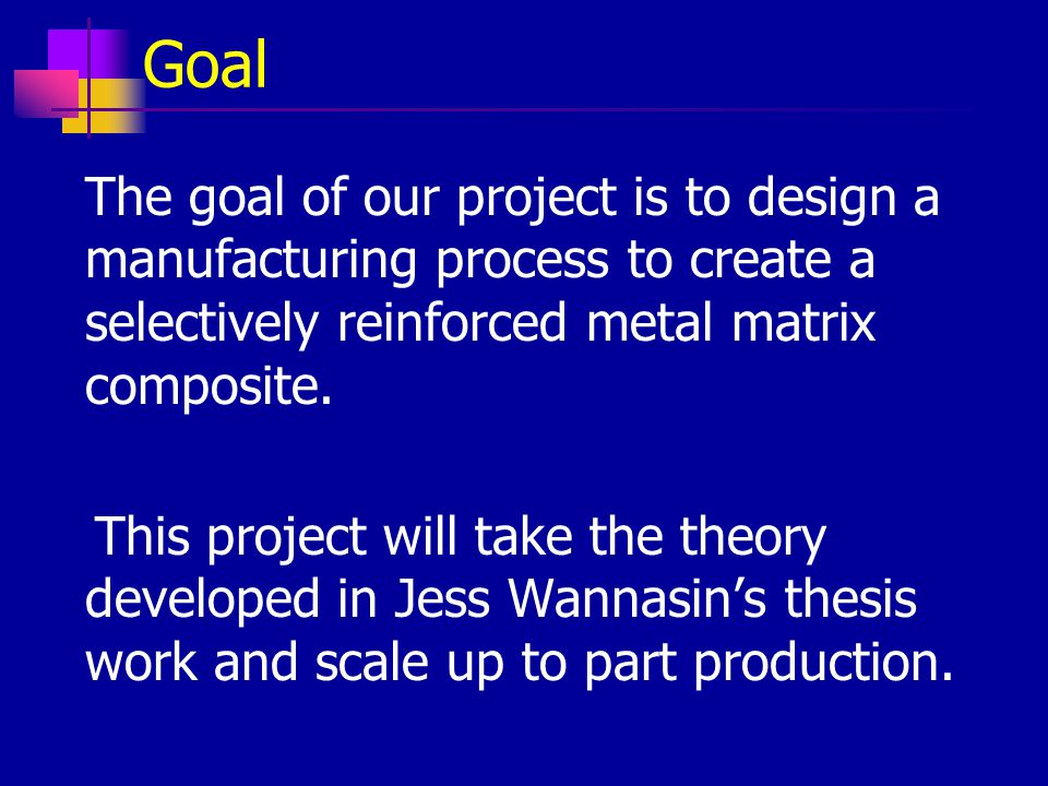 Goal The goal of our project is to design a manufacturing process to create a selectively reinforced metal matrix composite.