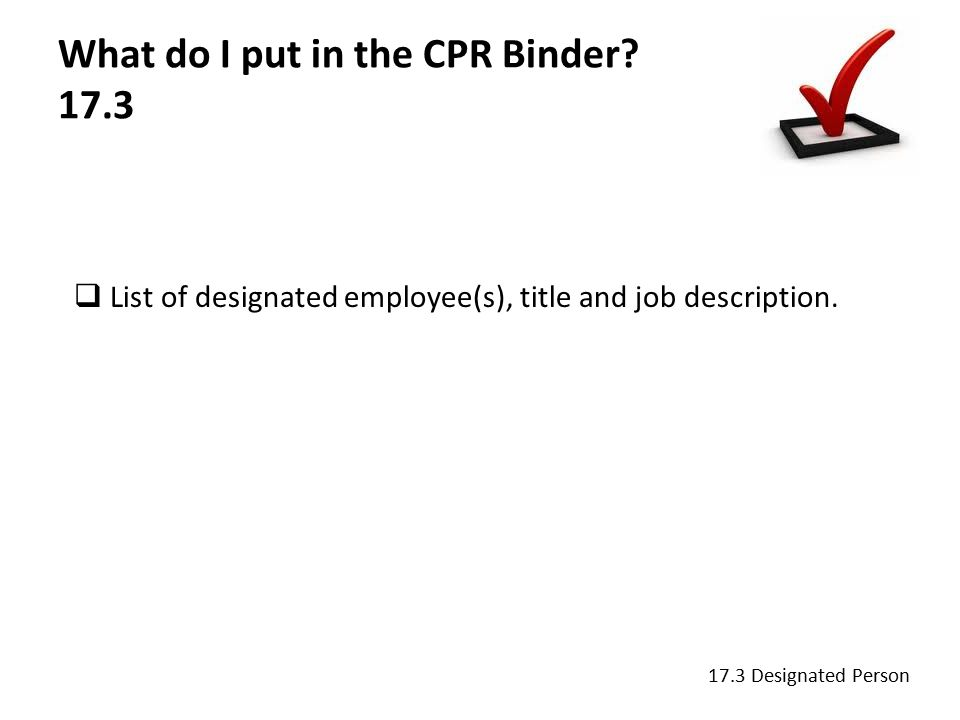 What do I put in the CPR Binder. 17.3  List of designated employee(s), title and job description.