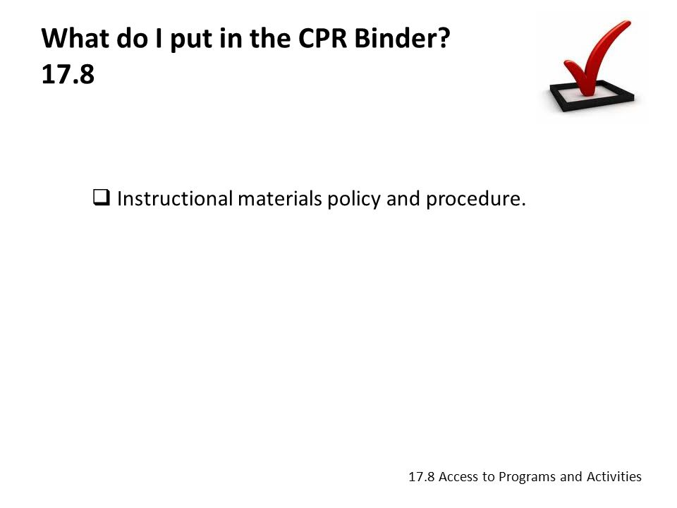 What do I put in the CPR Binder. 17.8  Instructional materials policy and procedure.