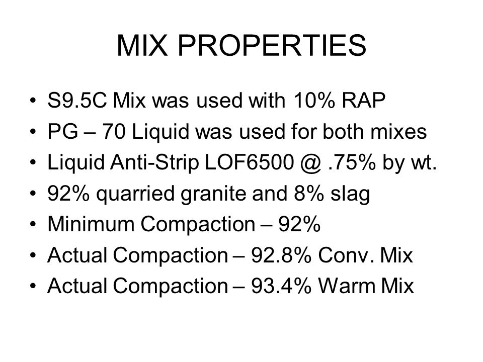 MIX PROPERTIES S9.5C Mix was used with 10% RAP PG – 70 Liquid was used for both mixes Liquid Anti-Strip LOF6500 @.75% by wt. 92% quarried granite and