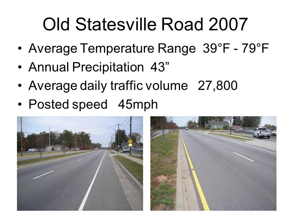 Average Temperature Range 39°F - 79°F Annual Precipitation 43 Average daily traffic volume 27,800 Posted speed 45mph Old Statesville Road 2007