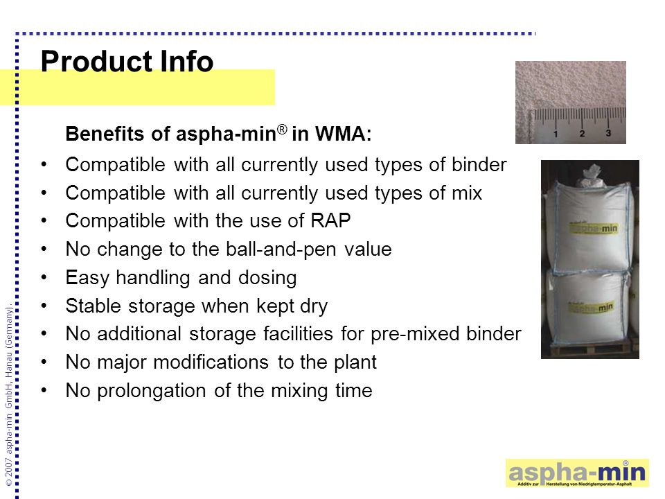 Product Info Benefits of aspha-min ® in WMA: Compatible with all currently used types of binder Compatible with all currently used types of mix Compatible with the use of RAP No change to the ball-and-pen value Easy handling and dosing Stable storage when kept dry No additional storage facilities for pre-mixed binder No major modifications to the plant No prolongation of the mixing time © 2007 aspha-min GmbH, Hanau (Germany).