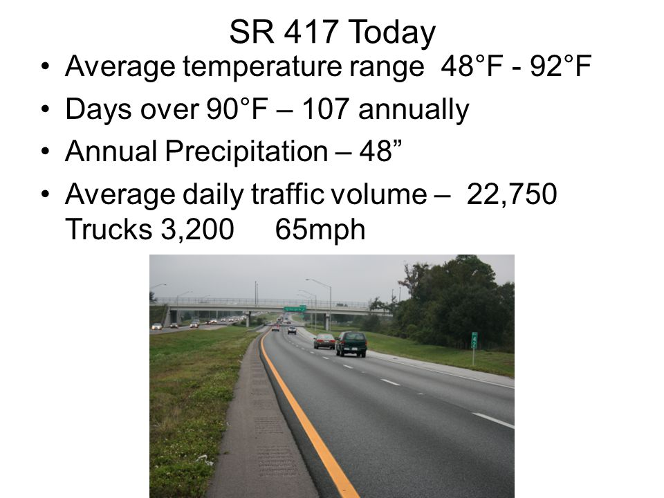SR 417 Today Average temperature range 48°F - 92°F Days over 90°F – 107 annually Annual Precipitation – 48 Average daily traffic volume – 22,750 Trucks 3,200 65mph