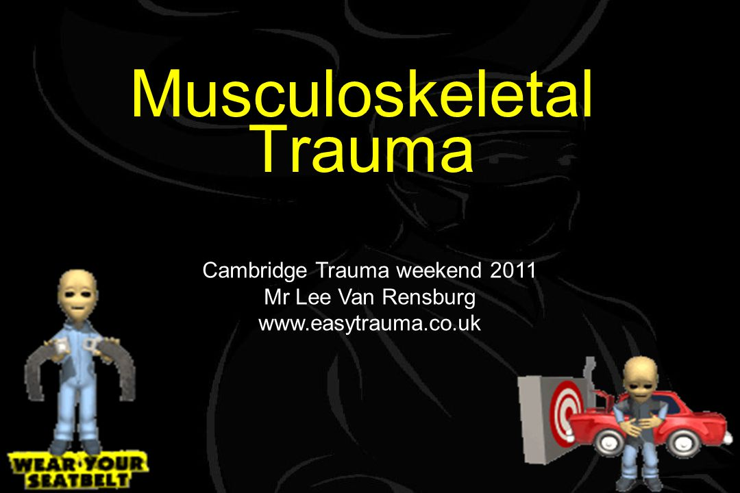 Musculoskeletal Trauma Cambridge Trauma weekend 2011 Mr Lee Van Rensburg www.easytrauma.co.uk