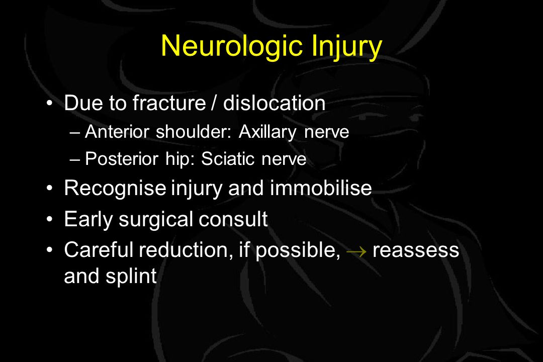 Neurologic Injury Due to fracture / dislocation –Anterior shoulder: Axillary nerve –Posterior hip: Sciatic nerve Recognise injury and immobilise Early surgical consult Careful reduction, if possible,  reassess and splint