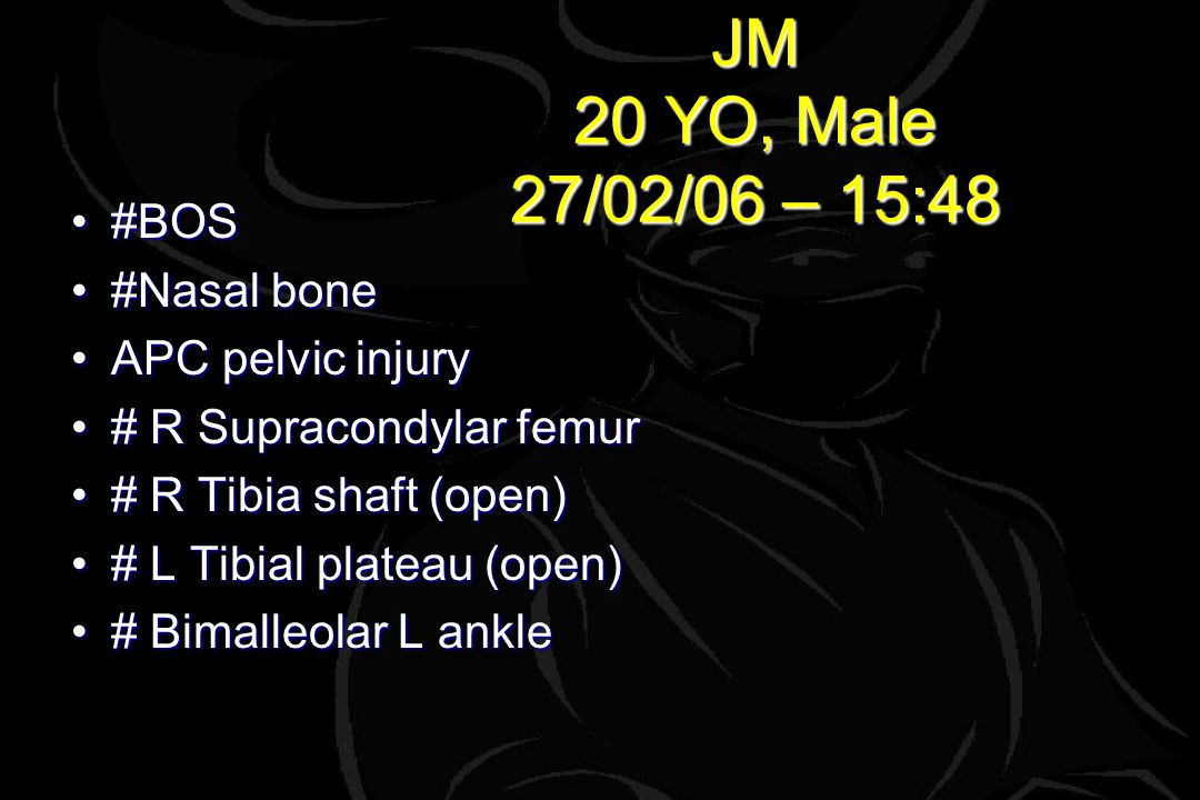 JM 20 YO, Male 27/02/06 – 15:48 #BOS#BOS #Nasal bone#Nasal bone APC pelvic injuryAPC pelvic injury # R Supracondylar femur# R Supracondylar femur # R Tibia shaft (open)# R Tibia shaft (open) # L Tibial plateau (open)# L Tibial plateau (open) # Bimalleolar L ankle# Bimalleolar L ankle