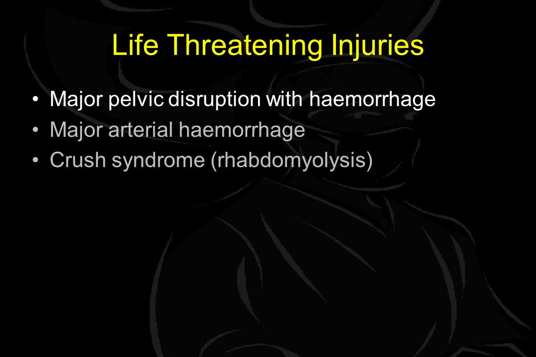 Life Threatening Injuries Major pelvic disruption with haemorrhage Major arterial haemorrhage Crush syndrome (rhabdomyolysis)