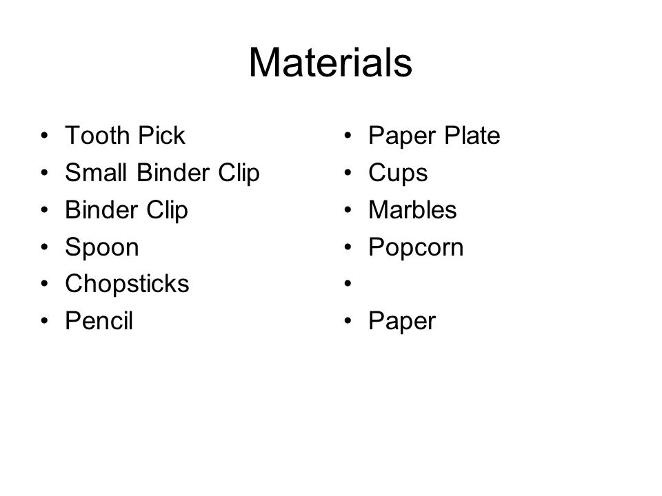Materials Tooth Pick Small Binder Clip Binder Clip Spoon Chopsticks Pencil Paper Plate Cups Marbles Popcorn Paper