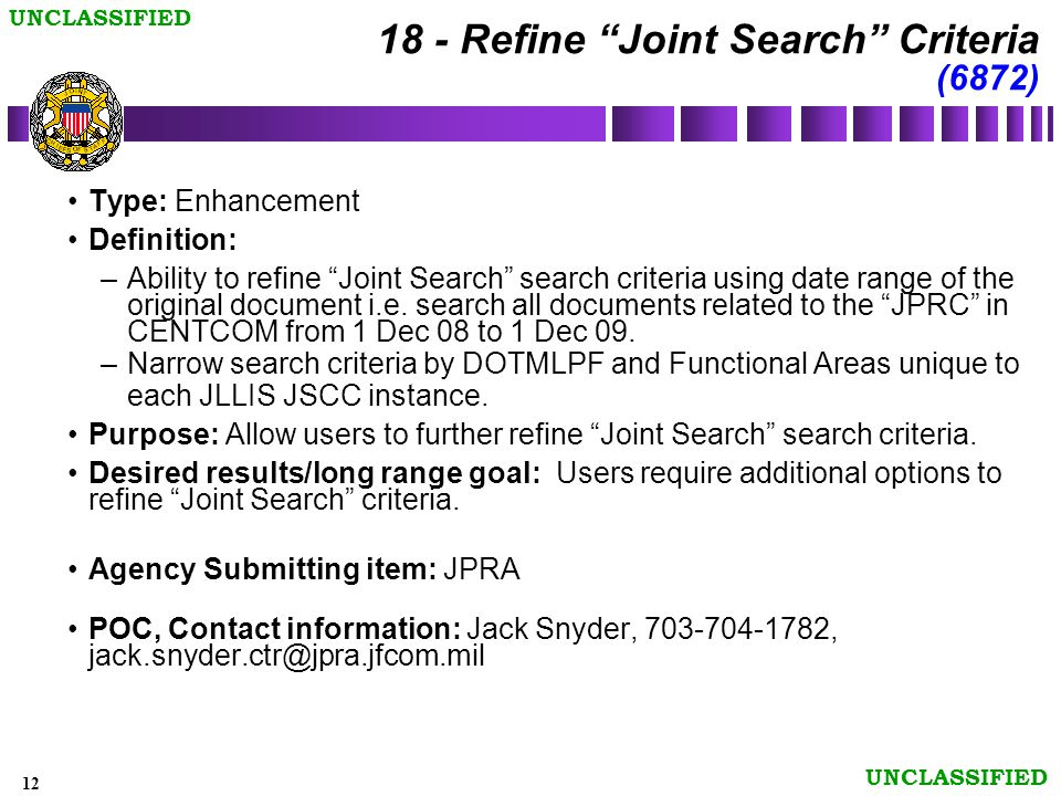 12 UNCLASSIFIED 18 - Refine Joint Search Criteria (6872) Type: Enhancement Definition: –Ability to refine Joint Search search criteria using date range of the original document i.e.